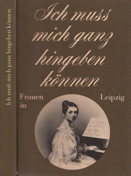 Ich muß mich ganz hingeben können. Frauen in Leipzig. - Bodeit, Friderun (Hrsg.)