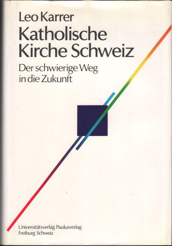 Katholische Kirche Schweiz : der schwierige Weg in die Zukunft. - Karrer, Leo