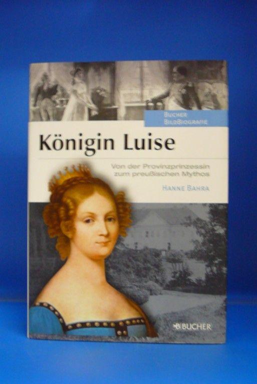 Königin Luise. Von der Provinzprinzessin zum preußischen Mythos. o.A. - Bahra, Hanne.
