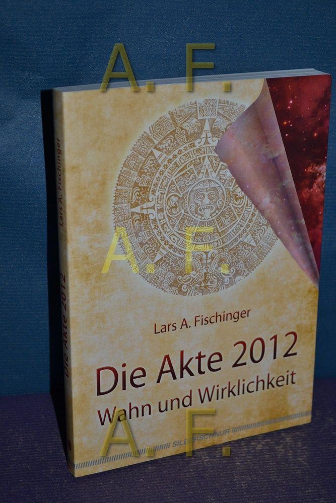 Die Akte 2012 : Wahn und Wirklichkeit. - Fischinger, Lars A.