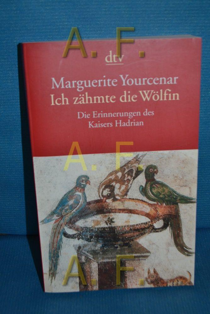 Ich zähmte die Wölfin : die Erinnerungen Hadrians , mit einem Anhang