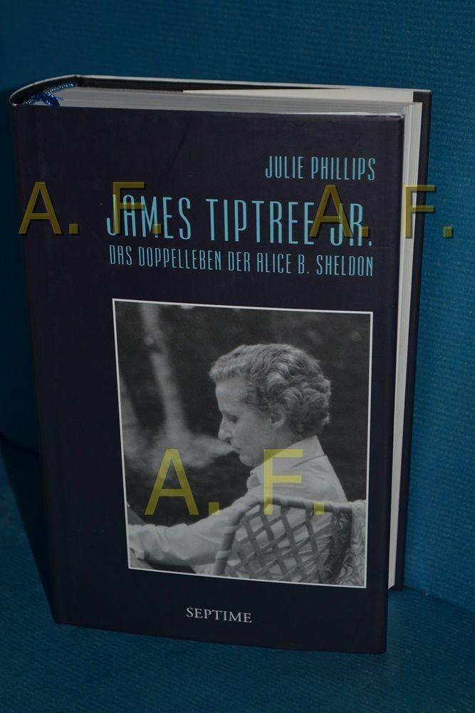 James Tiptree Jr. : das Doppelleben der Alice B. Sheldon Julie Phillips. Aus dem Amerikan. von Margo Jane Warnken - Phillips, Julie und Margo Jane Warnken
