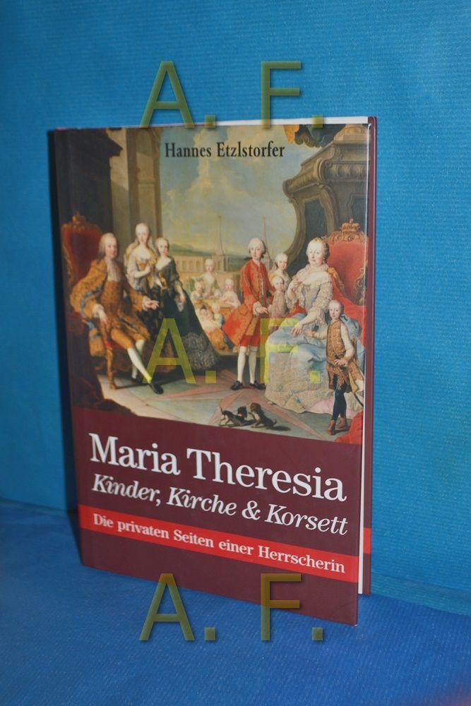 Maria Theresia : Kinder, Kirche & Korsett , die privaten Seiten einer Herrscherin. - Etzlstorfer, Hannes